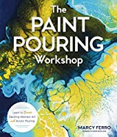 The Paint Pouring Workshop: Learn to Create Dazzling Abstract Art With Acrylic Pouring