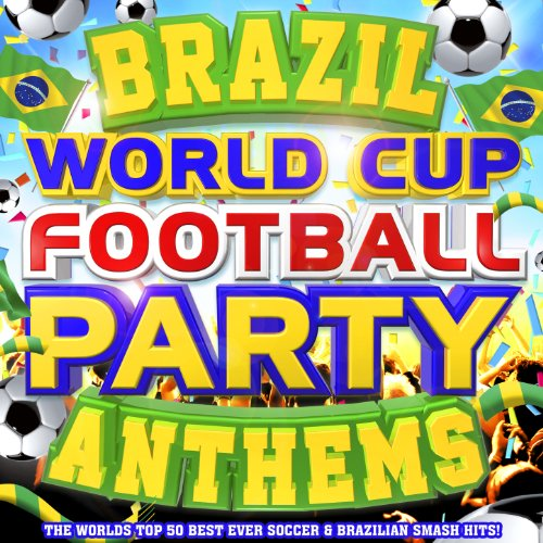 Brazil World Cup Football Party Anthems - The World's Top 50 Best Ever Soccer & Brazilian Latin Smash Hits!