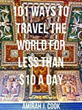 101 Ways To Travel The World For Less Than $10 A Day