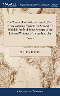 The Works of Sir William Temple, Bart. in two Volumes. Volume the Second. To Which is Prefix'd Some Account of the Life an...