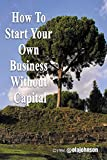 How To Start Your Own Business With No Capital: Self-Help Guide To Ultimate Riches