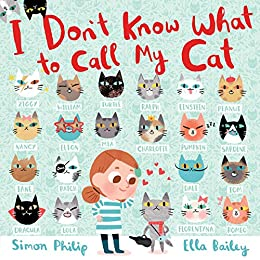 I Don't Know What to Call My Cat by [Simon Philip, Ella Bailey]
