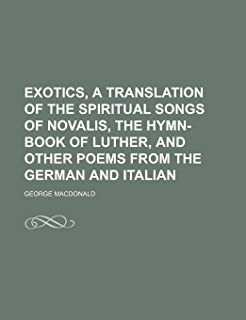 Exotics, a Translation of the Spiritual Songs of Novalis, the Hymn-Book of Luther, and Other Poems from the German and Ita...