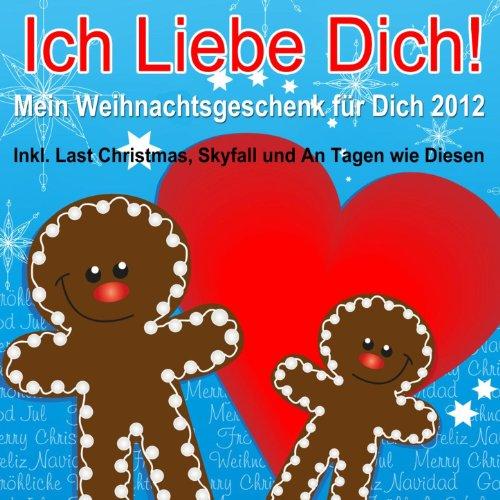 Ich liebe Dich - Mein Weihnachtsgeschenk für Dich 2012 (Inkl. Last Christmas, Skyfall und An Tagen wie Diesen)