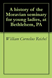 A history of the Moravian seminary for young ladies, at Bethlehem, PA