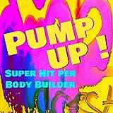 Pump Up! - Super Hit per Body Builder & Fitness Workout per avere un Corpo Perfetto