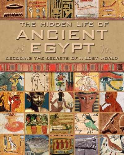 The Hidden Life of Ancient Egypt: Decoding the Secrets of a Lost World by Gibson, Clare (2009) Hardcover