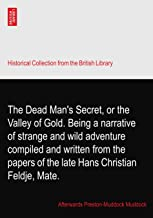 The Dead Man's Secret, or the Valley of Gold. Being a narrative of strange and wild adventure compiled and written from the papers of the late Hans Christian Feldje, Mate.