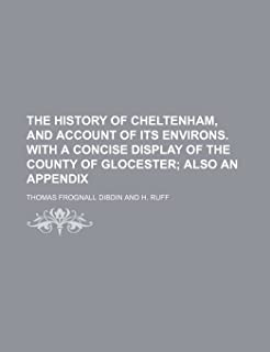 The History of Cheltenham, and Account of Its Environs. with a Concise Display of the County of Glocester; Also an Appendix