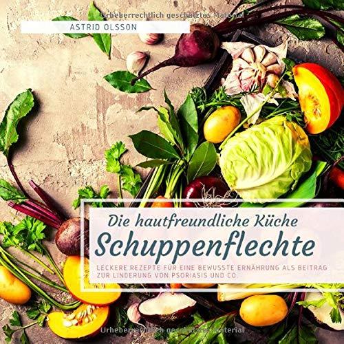 Die hautfreundliche Küche - Schuppenflechte: Leckere Rezepte für eine bewusste Ernährung als Beitrag zur Linderung von Psoriasis und Co.