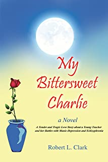 My Bittersweet Charlie A Novel: A Tender and Tragic Love Story about a Young Teacher and her Battles with Manic-Depression and Schizophrenia (English Edition)