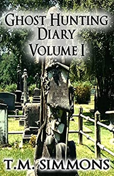 Ghost Hunting Diary Volume I (Ghost Hunting Diaries Book 1) by [T. M. Simmons]