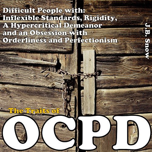 The Traits of OCPD - Obsessive Compulsive Personality Disorder: Difficult People with Inflexible Standards, Rigidity, a Hypercritical Demeanor and an Obsession cover art