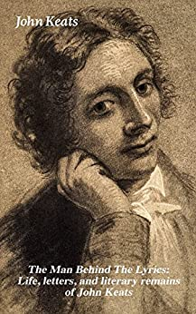 The Man Behind The Lyrics: Life, letters, and literary remains of John Keats: Complete Letters and Two Extensive Biographies of one of the most beloved English Romantic poets by [John Keats]