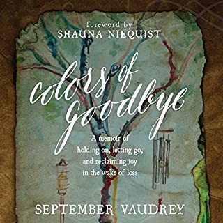 Colors of Goodbye     A Memoir of Holding on, Letting Go, and Reclaiming Joy in the Wake of Loss              By:                                                                                                                                 September Vaudrey                               Narrated by:                                                                                                                                 Coleen Marlo                      Length: 9 hrs and 51 mins     27 ratings     Overall 4.7