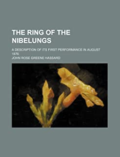 The Ring of the Nibelungs; A Description of Its First Performance in August 1876