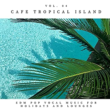 Cafe Tropical Island - EDM Pop Vocal Music For Holidays And Lounges, Vol.04