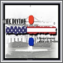 The Divide: A Musical Journey of the 2016 Election (Original Cast) [Explicit]