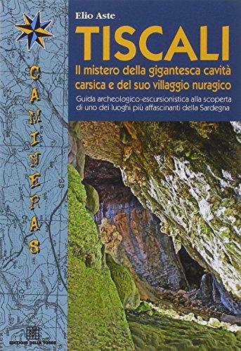 Tiscali. Il mistero della gigantesca cavità e del suo villaggio nuragico. Guida archeologico-escursionitica alla scoperta di uno dei luoghi più affascinante