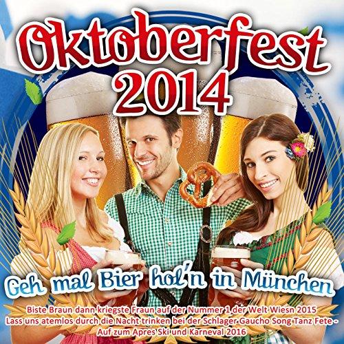 Oktoberfest 2014 - Geh mal Bier hol'n in München - Biste Braun dann kriegste Fraun auf der Nummer 1 der Welt Wiesn 2015 (Lass uns atemlos durch die Nacht trinken bei der Schlager Gaucho Song Tanz Fete - Auf zum Apres Ski und Karneval 2016)