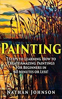 Painting: 7 Steps to Learning how to Master Painting for Beginners in 60 Minutes or Less! (Painting - Painting Techniques - How to Paint - Painting for Beginners -) by [Nathan Johnson]