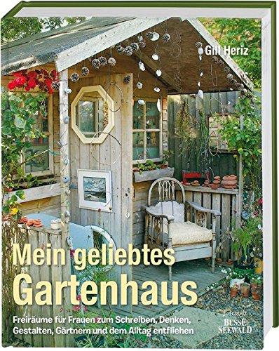 Mein geliebtes Gartenhaus: Freiräume für Frauen zum Schreiben, Denken, Gestalten, Gärtnern und dem Alltag entfliehen