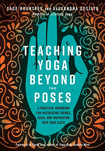 Teaching Yoga Beyond the Poses: A Practical Workbook for Integrating Themes, Ideas, and Inspiration into Your Class