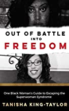 Out of Battle Into Freedom: One Black Woman's Guide to Escaping the Superwoman Syndrome