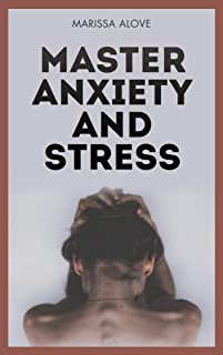 Master Anxiety and Stress: Practical tools and techniques for reducing anxiety and increasing empowerment and happiness. (...