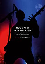 Rock and Romanticism: Post-Punk, Goth, and Metal as Dark Romanticisms (Palgrave Studies in Music and Literature)
