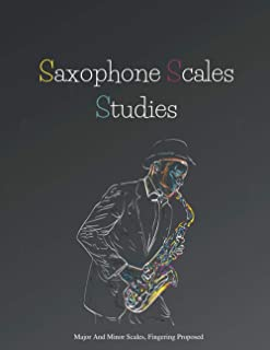 Saxophone Scales Studies   Saxophone Practice Book   Scales Book: Major And Minor Scales, Table Of Fingering, Fingering Pr...