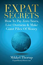 Expat Secrets: How To Pay Zero Taxes, Live Overseas & Make Giant Piles of Money