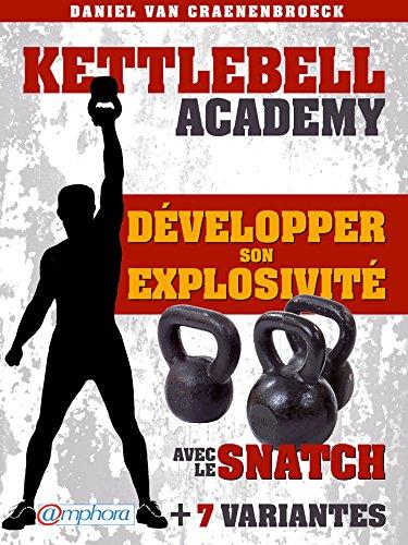 Kettlebell - Développer son explosivité avec le snatch: + 7 variantes (French Edition)