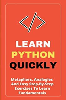 Learn Python Quickly: Metaphors, Analogies, And Easy Step-By-Step Exercises To Learn Fundamentals: Python Book