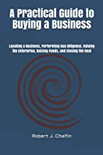 A Practical Guide to Buying a Business: Locating a Business, Performing Due Diligence, Valuing the Enterprise, Raising Fun...