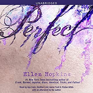 Perfect                   By:                                                                                                                                 Ellen Hopkins,                                                                                        Christina Wildson                               Narrated by:                                                                                                                                 Aya Cash,                                                                                        Heather Lind,                                                                                        Aaron Tveit,                   and others                 Length: 8 hrs and 10 mins     168 ratings     Overall 4.6