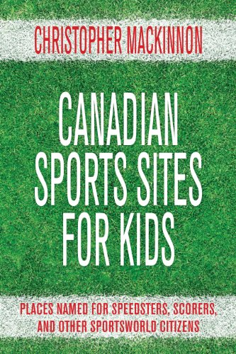 Canadian Sports Sites for Kids: Places Named for Speedsters, Scorers, and Other Sportsworld Citizens (English Edition)