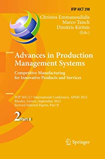 Advances in Production Management Systems. Competitive Manufacturing for Innovative Products and Services (IFIP Advances i...