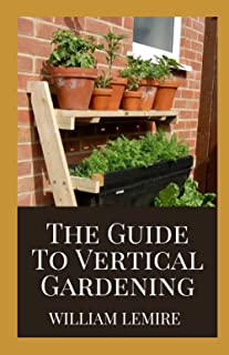 The Guide To Vertical Gardening: Step By Step Instruction To Succeed In Building Your Own Build Attractive and Creative Ve...