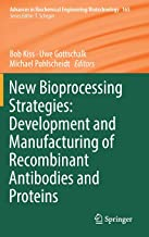 New Bioprocessing Strategies: Development and Manufacturing of Recombinant Antibodies and Proteins (Advances in Biochemical Engineering/Biotechnology)
