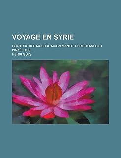 Voyage En Syrie; Peinture Des Moeurs Musalmanes, Chretiennes Et Israelites