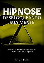 Hipnose: Técnicas para desbloquear o poder da sua mente: (Elimine fobias, vícios, insônia, comportamentos indesejados e me...