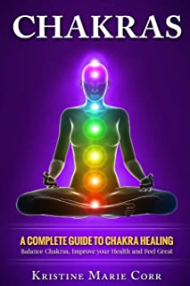 Chakras: A Complete Guide to Chakra Healing:Balance Chakras, Improve your Health and Feel Great (Chakras Alignment - Chakr...