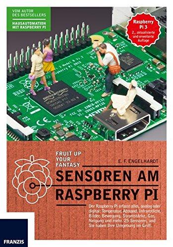 Sensoren am Raspberry Pi: Der Raspberry Pi erfasst alles, analog oder digital: Temperatur, Abstand, Infrarotlicht, Bilder, Bewegung, Stromstarke, Gas, ... und Sie haben Ihre Umgebung im Griff.