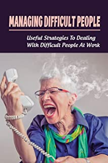 Managing Difficult People: Useful Strategies To Dealing With Difficult People At Work: Workplace Strategies For Dealing Wi...