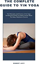 The Complete Guide to Yin Yoga: The Philosophy and Practice of Yin Yoga; Including Everything You Need to Know About This ...