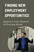 Finding New Employment Opportunities: Improve Your Chances Of Getting Hired: Make A Shift In Mindset (English Edition)