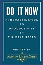 Do It Now - Procrastination to Productivity in 7 Simple Steps.: Proven Tips, Tricks & Action Plans from Goal Setting to Getting It Done.