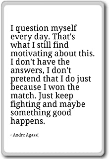 I question myself every day. That's what I sti... - Andre Agassi - quotes fridge magnet, White