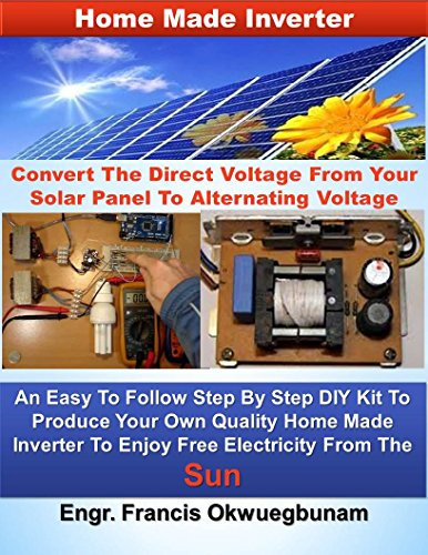 Home Made Inverter: Convert The Direct Voltage From Your Solar Panels To Alternating Voltage (English Edition)